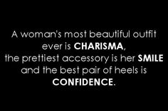 A woman's most beautiful outfit  ever is charisma, the prettiest accessory  is smile, and the best pair of heels  is confidence.