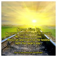NEVER give up. No matter what you're going through, no two days are alike. Press on and reach for the healing light that awaits you.