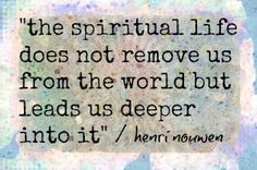 the spiritual life does not remove us from the world- Father Henri Nouwen.