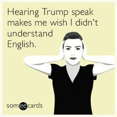 Hearing Trump speak makes me wish I didn't understand English.
