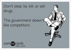 Funny Confession Ecard: Don't steal, lie, kill, or sell drugs. The government doesn't like competitors.