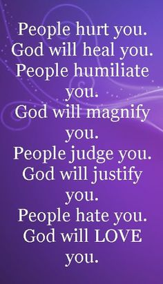 """Love this quote :""""People hurt you; God will heal you. People humiliate you; God will magnify you. People judge you; God will justify you. People hate you; God will LOVE you. Religious Quotes, Spiritual Quotes, Positive Quotes, Motivational Quotes, Inspirational Quotes, Uplifting Quotes, The Words, Prayer Quotes, Faith Quotes"""
