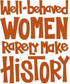 Well-behaved women rarely make history... :)