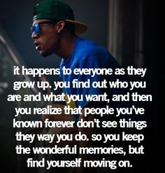 It happens to everyone as they grow up. You find out who you are and what you want and then you realize that people youve known forever dont see things the way you do. So you keep the wonderful memories but find yourself moving on