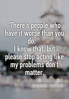 """""""There's people who have it worse than you do. """" I know that, but please stop acting like my problems don't matter."""