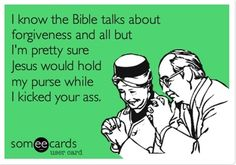 funny quotes & We choose the most beautiful I know the Bible talks about forgiveness and all but I'm pretty sure Jesus would hold my purse while I kicked your ass.Hold my purse, Jesus. most beautiful quotes ideas Me Quotes, Funny Quotes, Funny Memes, Memes Humor, Hilarious Sayings, Tech Humor, Dog Humor, Drunk Humor, Witty Quotes