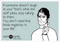 If someone doesn't laugh at your 'that's what she said' jokes, stop talking to them. You don't need that kinda negativity in your life!