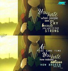 Você odeia quando as pessoas te vêem chorar, porque você quer parecer forte. Ao mesmo tempo você odeia que ninguém percebe como quebrada você está.