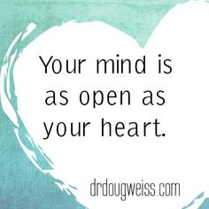 Your mind is as open as your heart.