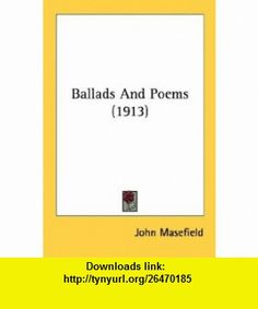 Ballads And Poems (1913) (9780548789049) John Masefield , ISBN-10: 0548789045  , ISBN-13: 978-0548789049 ,  , tutorials , pdf , ebook , torrent , downloads , rapidshare , filesonic , hotfile , megaupload , fileserve