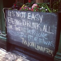 It's not easy being drunk all the time. Everyone would do it if it was. --Tyrion Lannister