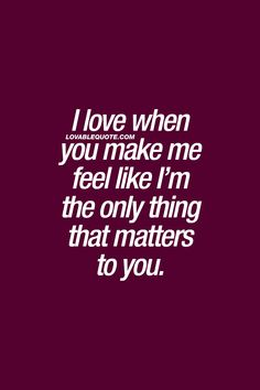 I love when you make me feel like I'm the only thing that matters to you. ❤  One of the best feelings in the world. ❤  #truelove #couplequotes #relationshipquotes #withyou #lovequote ❤  Lovablequote.com