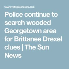 Police continue to search wooded Georgetown area for Brittanee Drexel clues | The Sun News