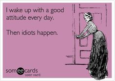 I wake up with a good attitude every day.  Then idiots happen.