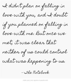 """I didn't plan on falling in love with you, and I doubt if you planned on falling in love with me. But once we met, it was clear that neither of us could control what was happening to us."" -The Notebook"