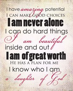 I have amazing potential, I can make good choices, I am never alone, I can do hard things, I am beautiful inside and out, I am of great worth, He has a plan for me, I how who I am, I am a daughter of God. #PositiveAffirmations