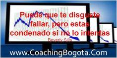 Puede que te disguste fallar, pero estas condenado si no lo intentas Beverly Sills  Coaching Bogota   www.CoachingBogota.Com
