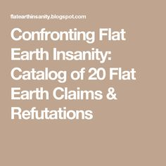 Confronting Flat Earth Insanity: Catalog of 20 Flat Earth Claims & Refutations