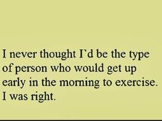 Never thought I'd get up early to exercise, I was right