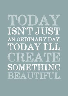 Today isn't just an ordinary day. Today I'll create something beautifull