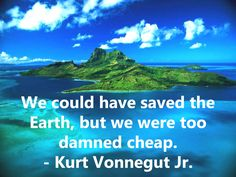 We could have saved the Earth, but we were too damned cheap. - Kurt Vonnegut Jr. || www.savetheearth.org