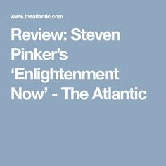 Review: Steven Pinker's 'Enlightenment Now' - The Atlantic