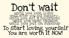 Don't wait to start loving yourself!