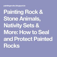 Painting Rock & Stone Animals, Nativity Sets & More: How to Seal and Protect Painted Rocks