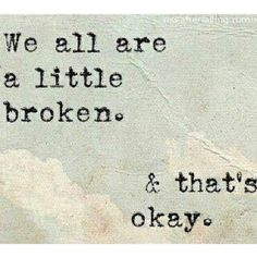 So True!! We are human and thus broken. The people who try to make you think that being broken is weird are simply afraid of their own brokenness.