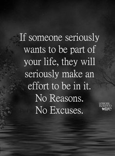 Quotes If someone seriously wants to be part of your life, they will seriously make an effort to be in it. No reasons. No excuses.