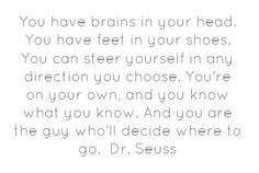 You have brains in your head. You have feet in...