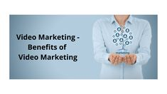 Video Marketing - Benefits of Video Marketing