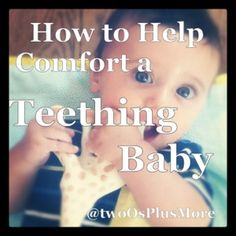 two Os + more: How to Help Comfort a Teething Baby