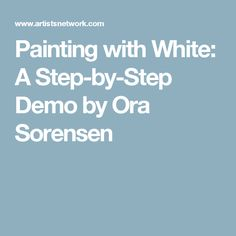 Painting with White: A Step-by-Step Demo by Ora Sorensen