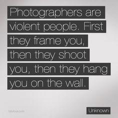 Photographers are violent people....@Sabrina Probst