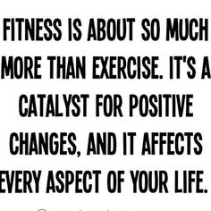 Fitness is about so much more than exercise. It's a catalyst for positive changes, and affects every aspect of your life.