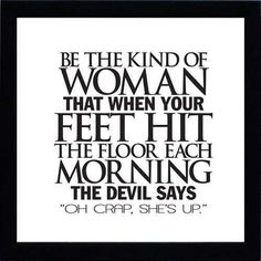 "be the kind of woman that when your feet his the floor each morning, the devil says ""oh crap, she's up""            quote"