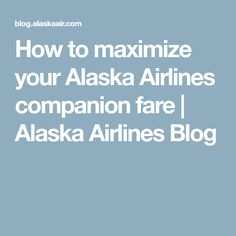 How to maximize your Alaska Airlines companion fare | Alaska Airlines Blog