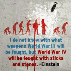 I do not know with what weapons World War II will be fought, but World War IV will be fought with sticks and stones - Einstein - (It's gonna be a bad day. E Mc2, Sticks And Stones, Einstein Quotes, Peace On Earth, Albert Einstein, Famous Quotes, Best Funny Pictures, Bizarre Pictures, Funny Pics
