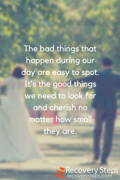 Motivational Quotes: The bad things that happen during our day are easy to spot. It's the good things we need to look for and cherish no matter how small they are.  Follow:  https://www.pinterest.com/RecoverySteps/