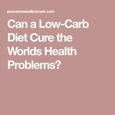 Can a Low-Carb Diet Cure the Worlds Health Problems?
