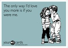 The only way I'd love you more is if you were me.