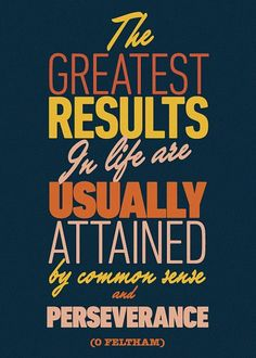 The greatest results in life are usually attained by common sense and perseverance