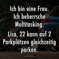ch bin eine Frau. Ich beherrsche Multitasking. Lisa, 22 kann auf 2 Parkplätzen gleichzeitig parken.