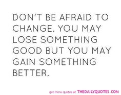 Don't be afraid to change. You may lose something good but you may gain something better. Wise Quotes, Daily Quotes, Inspirational Quotes, Wise Sayings, Art Quotes, Afraid To Lose You, When I Met You, Lose Something, Cooking Classes For Kids