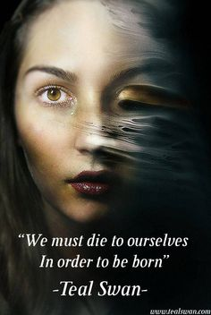 """""""We must die to ourselves in order to be born."""" Quote by Teal Swan (The Spiritual Catalyst)"""