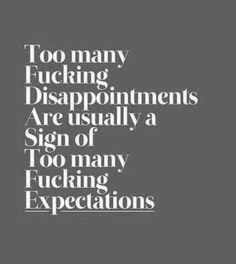 The story of my life. My parents always told me to keep my expectations high, but I don't think they realized how much disappointment that would bring. All Quotes, Great Quotes, Words Quotes, Quotes To Live By, Life Quotes, Inspirational Quotes, Sayings, Meaningful Quotes, Sensible Quotes