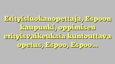 Erityisluokanopettaja, Espoon kaupunki, oppimisen erityisvaikeuksia kuntouttava opetus, Espoo, Espoo,...