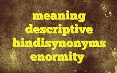 meaning descriptive hindisynonyms enormity http://www.englishinhindi.com/?p=7483&meaning+descriptive+hindisynonyms+enormity  Meaning of  enormity in Hindi  SYNONYMS AND OTHER WORDS FOR enormity  ग्लानि→faintness,Ennui थकान→Fatigue,tiredness,Ennui ऊब→Ennui,fulsomeness,tediousness आलस→lentitude,lotus eating,remissness,Ennui विरक्ति→tedium,nonchalance,ennui,disgust,indifference,unconcern उदास...