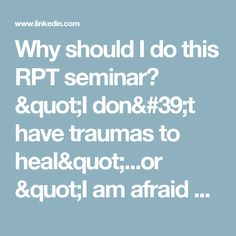 "Why should I do this RPT seminar? ""I don't have traumas to heal""...or ""I am afraid of my past traumas"" OR Why this seminar is REALLY for everyone  
